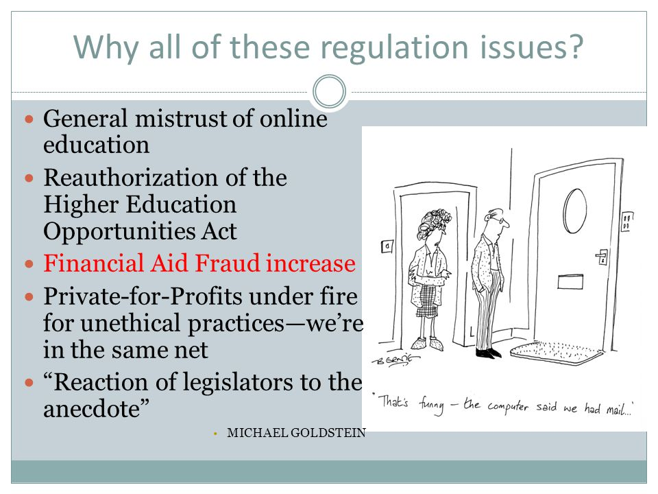 Why all of these regulation issues? General mistrust of online education Reauthorization of the Higher Education Opportunities Act Financial Aid Fraud