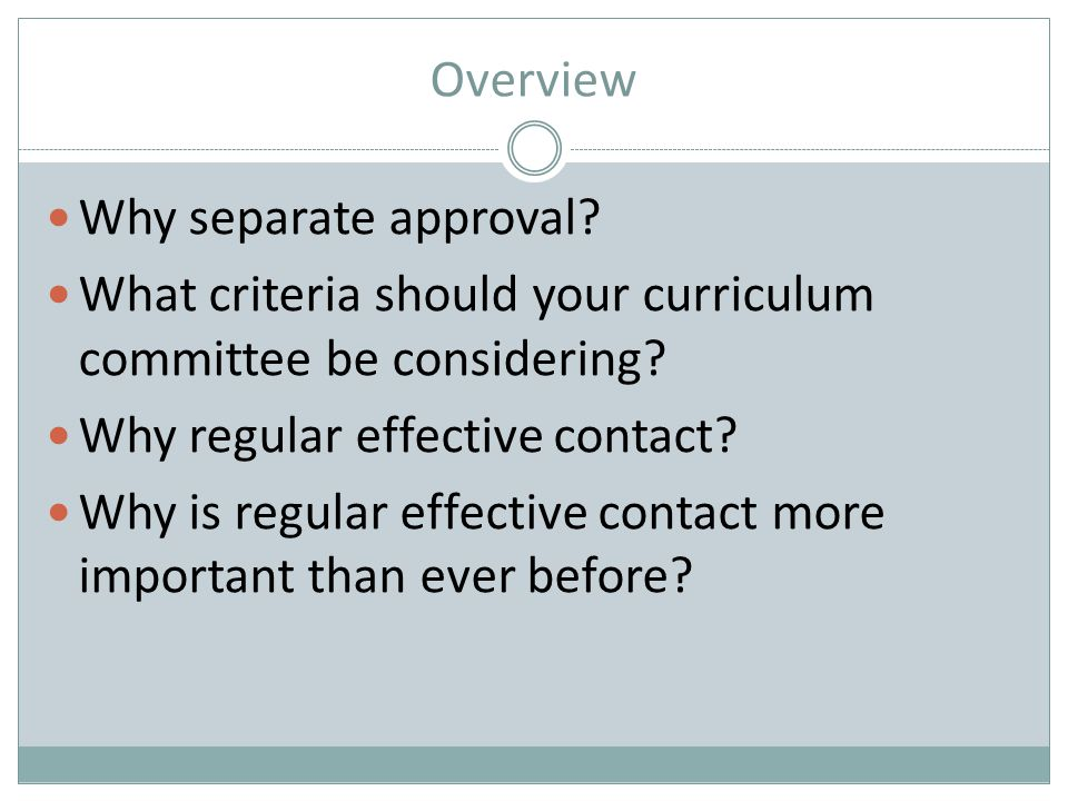 Overview Why separate approval? What criteria should your curriculum committee be considering? Why regular effective contact? Why is regular effective