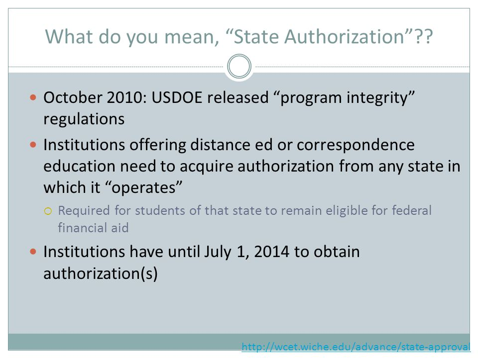 """What do you mean, """"State Authorization""""?? October 2010: USDOE released """"program integrity"""" regulations Institutions offering distance ed or correspond"""