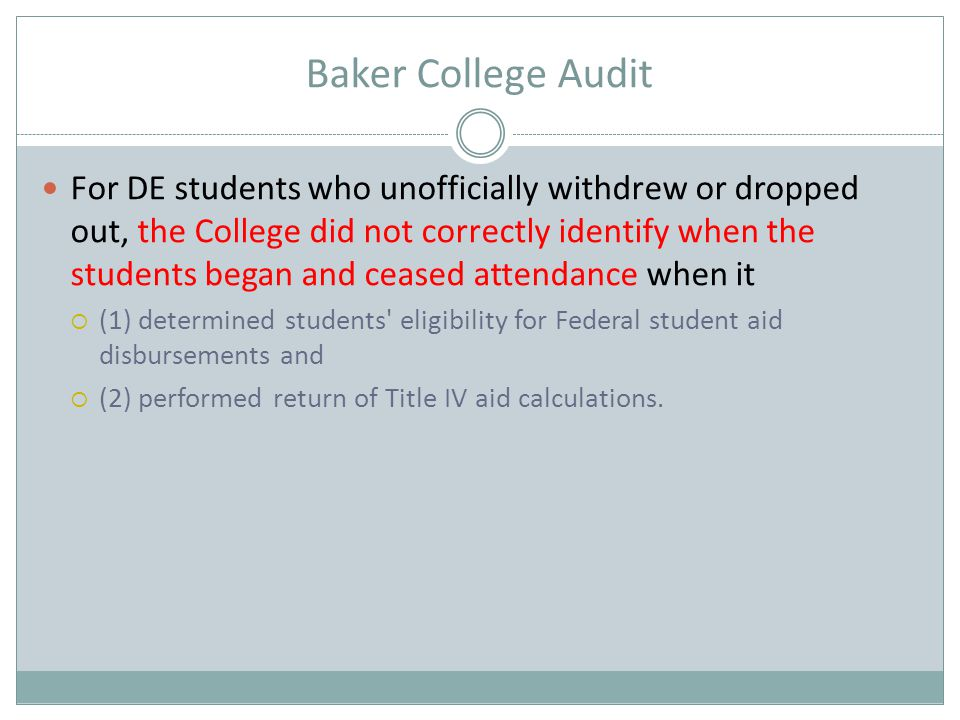Baker College Audit For DE students who unofficially withdrew or dropped out, the College did not correctly identify when the students began and cease