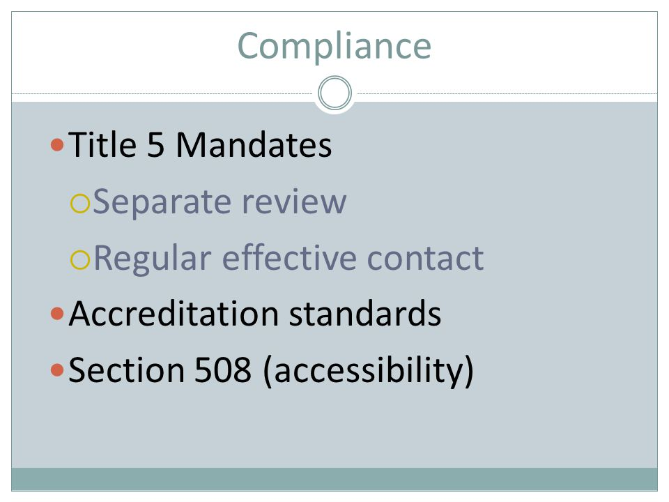 Compliance Title 5 Mandates  Separate review  Regular effective contact Accreditation standards Section 508 (accessibility)