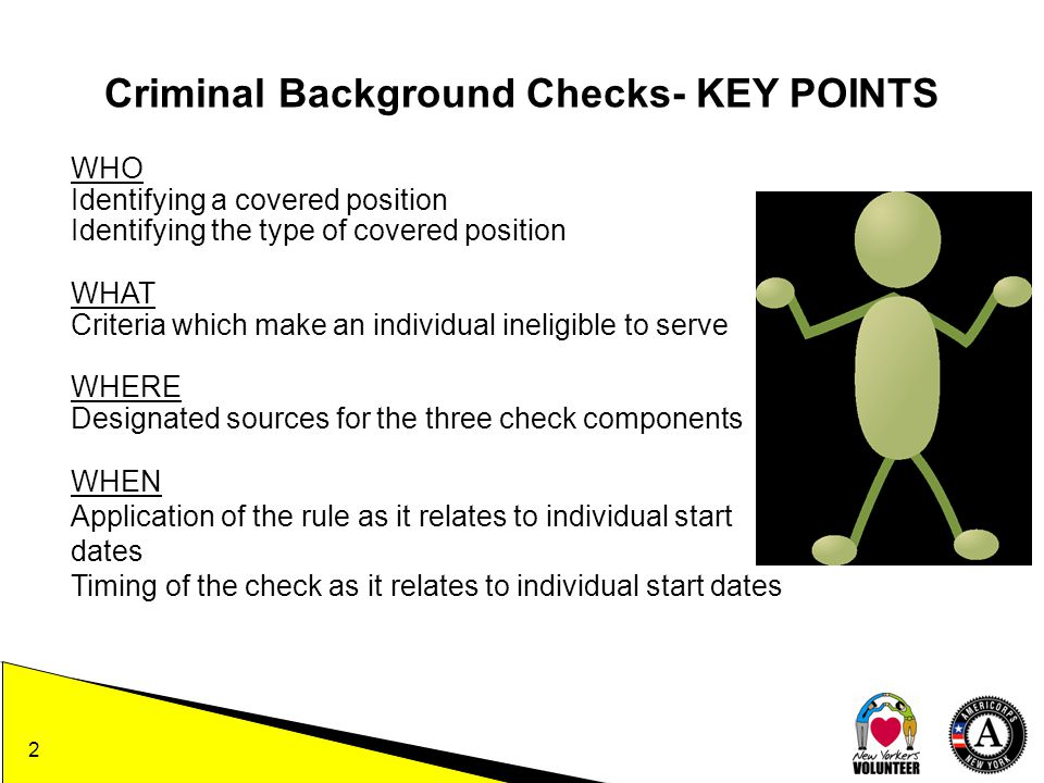 WHO Identifying a covered position Identifying the type of covered position WHAT Criteria which make an individual ineligible to serve WHERE Designated sources for the three check components WHEN Application of the rule as it relates to individual start dates Timing of the check as it relates to individual start dates Criminal Background Checks- KEY POINTS 2