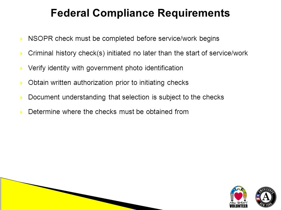 Federal Compliance Requirements  NSOPR check must be completed before service/work begins  Criminal history check(s) initiated no later than the start of service/work  Verify identity with government photo identification  Obtain written authorization prior to initiating checks  Document understanding that selection is subject to the checks  Determine where the checks must be obtained from
