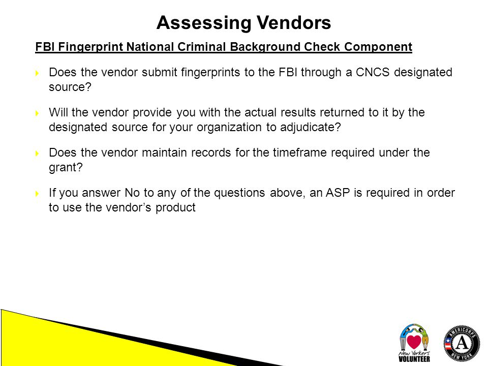 Assessing Vendors FBI Fingerprint National Criminal Background Check Component  Does the vendor submit fingerprints to the FBI through a CNCS designa