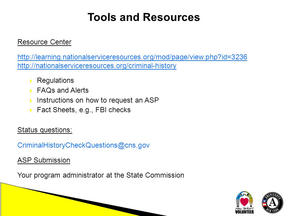 Tools and Resources Resource Center http://learning.nationalserviceresources.org/mod/page/view.php id=3236 http://nationalserviceresources.org/criminal-history  Regulations  FAQs and Alerts  Instructions on how to request an ASP  Fact Sheets, e.g., FBI checks Status questions: CriminalHistoryCheckQuestions@cns.gov ASP Submission Your program administrator at the State Commission