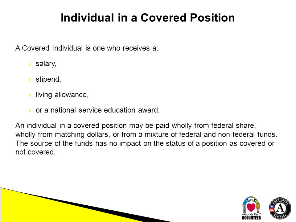 Individual in a Covered Position A Covered Individual is one who receives a:  salary,  stipend,  living allowance,  or a national service education award.