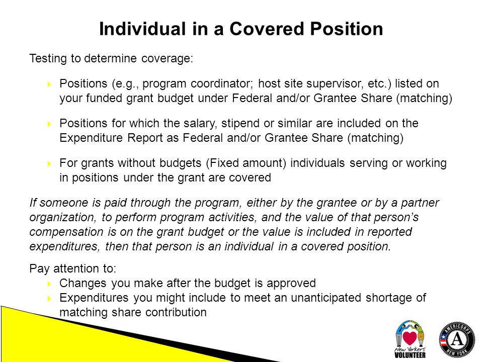 Individual in a Covered Position Testing to determine coverage:  Positions (e.g., program coordinator; host site supervisor, etc.) listed on your funded grant budget under Federal and/or Grantee Share (matching)  Positions for which the salary, stipend or similar are included on the Expenditure Report as Federal and/or Grantee Share (matching)  For grants without budgets (Fixed amount) individuals serving or working in positions under the grant are covered If someone is paid through the program, either by the grantee or by a partner organization, to perform program activities, and the value of that person's compensation is on the grant budget or the value is included in reported expenditures, then that person is an individual in a covered position.