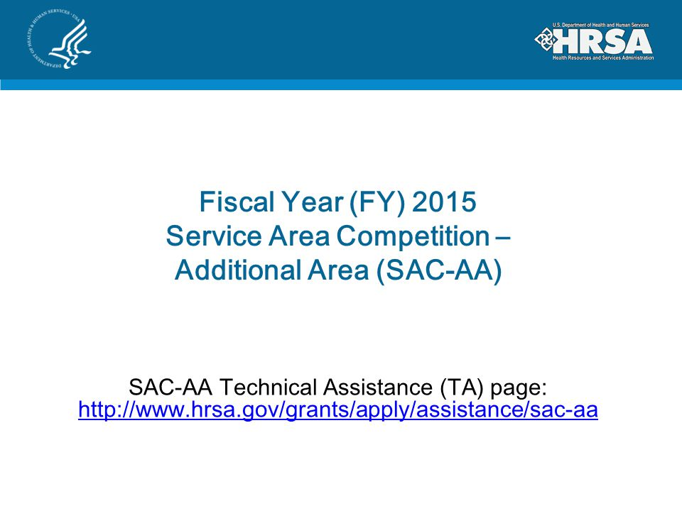 Fiscal Year (FY) 2015 Service Area Competition – Additional Area (SAC-AA) SAC-AA Technical Assistance (TA) page: http://www.hrsa.gov/grants/apply/assistance/sac-aa http://www.hrsa.gov/grants/apply/assistance/sac-aa