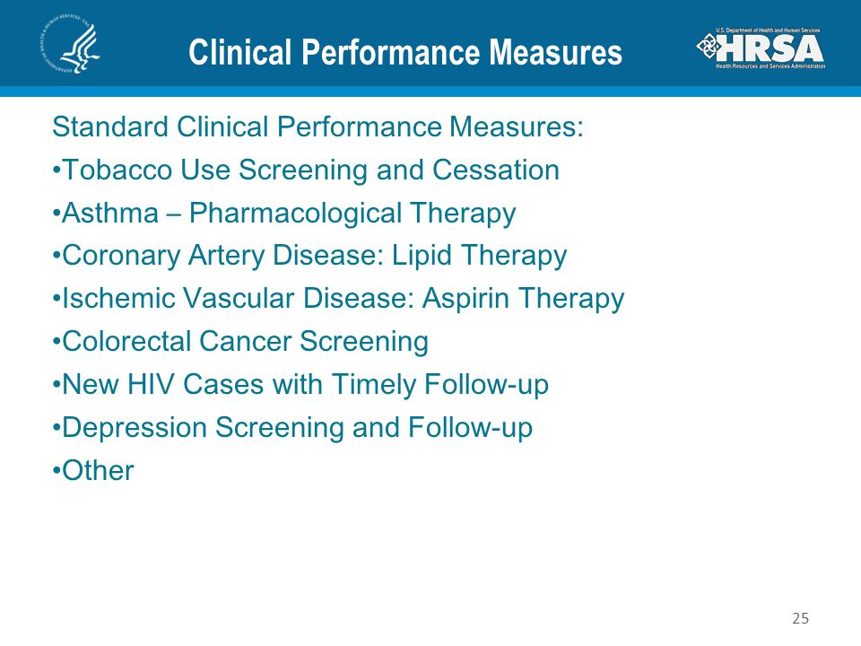 Clinical Performance Measures Standard Clinical Performance Measures: Tobacco Use Screening and Cessation Asthma – Pharmacological Therapy Coronary Artery Disease: Lipid Therapy Ischemic Vascular Disease: Aspirin Therapy Colorectal Cancer Screening New HIV Cases with Timely Follow-up Depression Screening and Follow-up Other 25