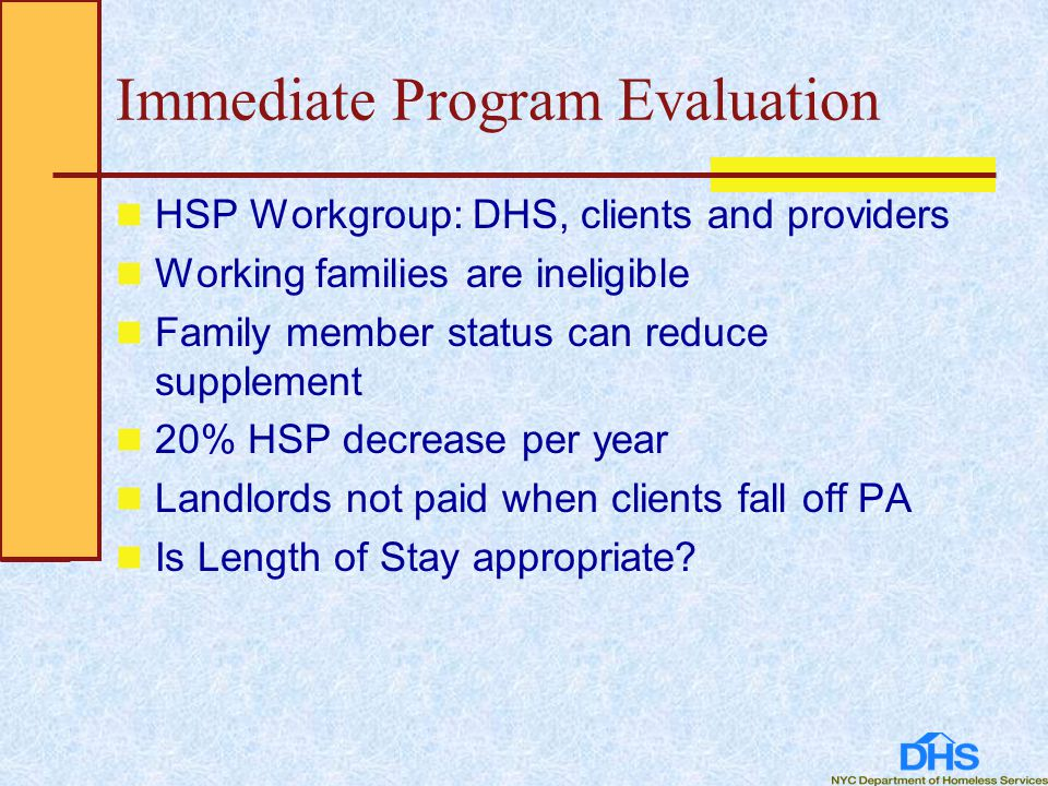 Immediate Program Evaluation HSP Workgroup: DHS, clients and providers Working families are ineligible Family member status can reduce supplement 20% HSP decrease per year Landlords not paid when clients fall off PA Is Length of Stay appropriate