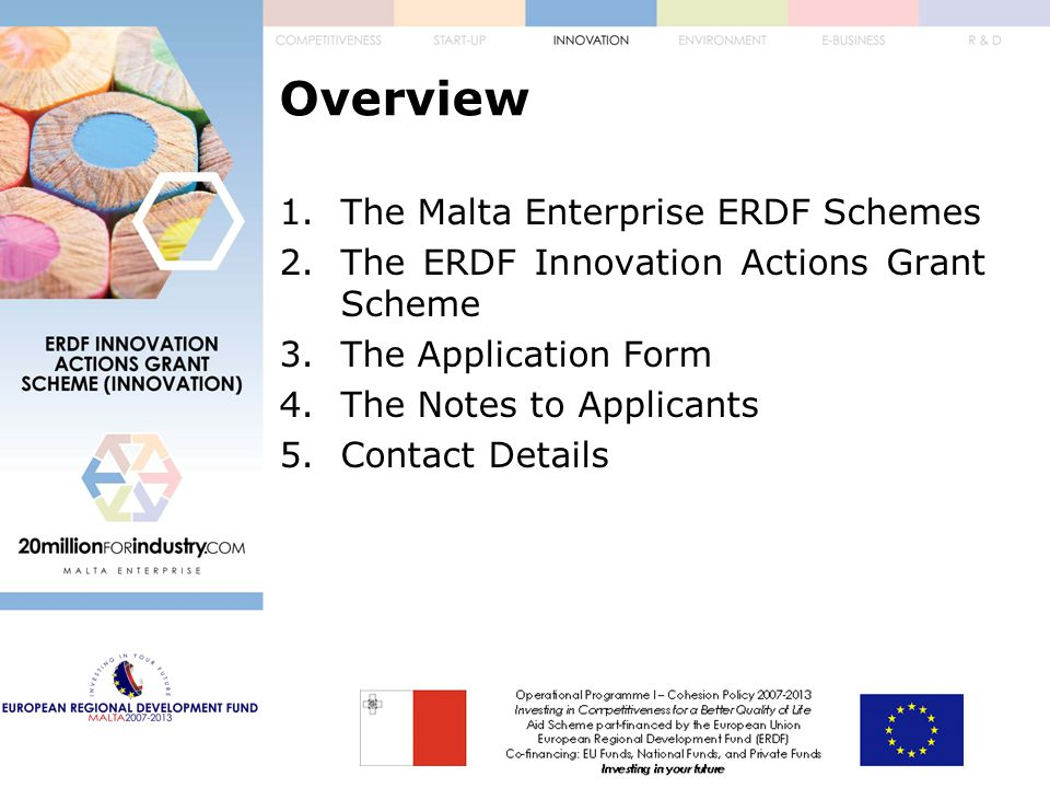 Overview 1.The Malta Enterprise ERDF Schemes 2.The ERDF Innovation Actions Grant Scheme 3.The Application Form 4.The Notes to Applicants 5.Contact Details