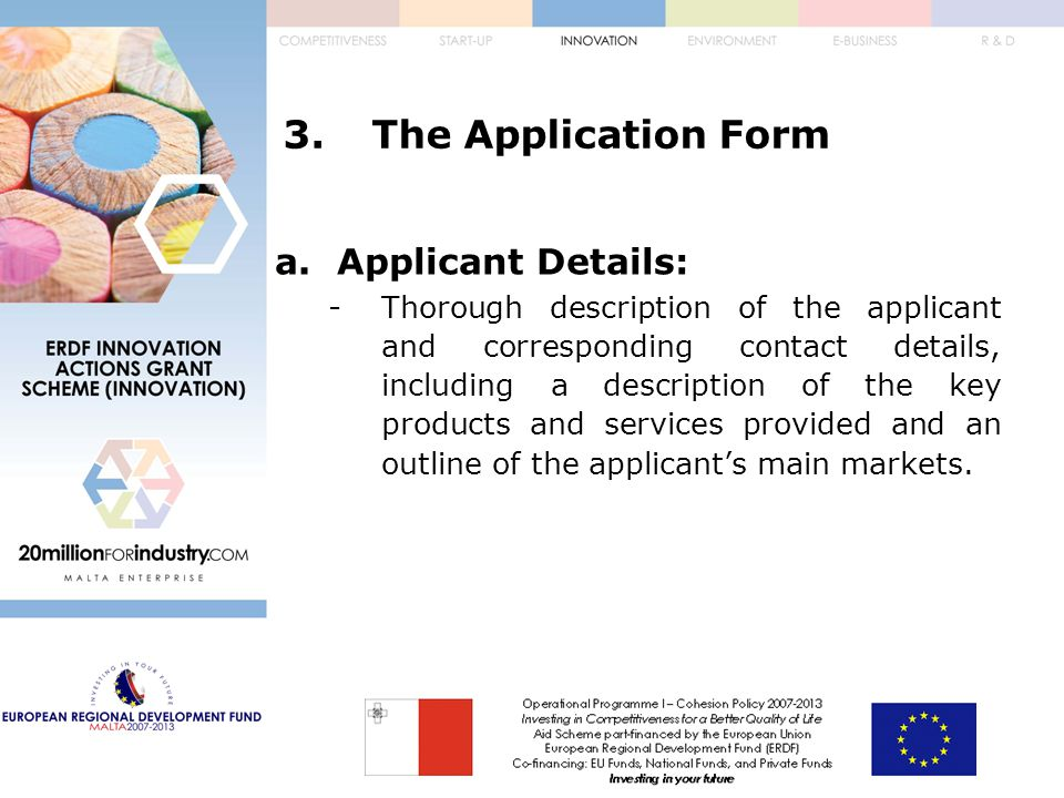3.The Application Form a.Applicant Details: -Thorough description of the applicant and corresponding contact details, including a description of the key products and services provided and an outline of the applicant's main markets.