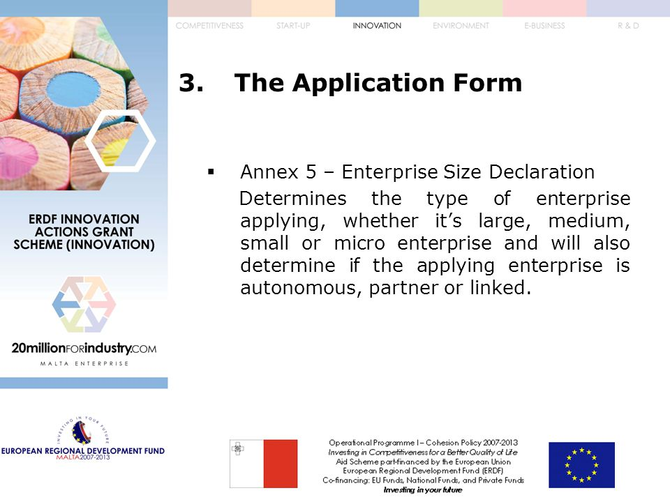 3.The Application Form  Annex 5 – Enterprise Size Declaration Determines the type of enterprise applying, whether it's large, medium, small or micro enterprise and will also determine if the applying enterprise is autonomous, partner or linked.