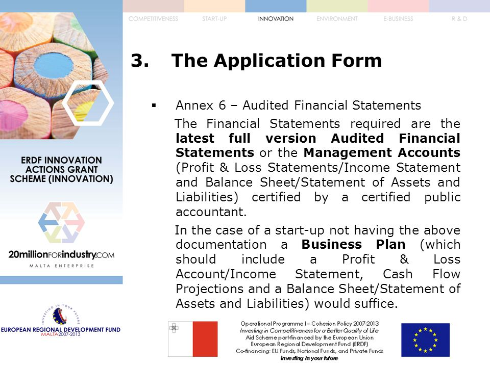 3.The Application Form  Annex 6 – Audited Financial Statements The Financial Statements required are the latest full version Audited Financial Statements or the Management Accounts (Profit & Loss Statements/Income Statement and Balance Sheet/Statement of Assets and Liabilities) certified by a certified public accountant.