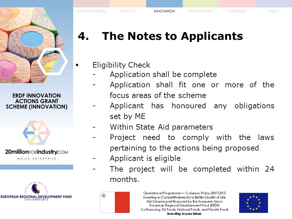 4.The Notes to Applicants  Eligibility Check -Application shall be complete -Application shall fit one or more of the focus areas of the scheme -Applicant has honoured any obligations set by ME -Within State Aid parameters -Project need to comply with the laws pertaining to the actions being proposed -Applicant is eligible -The project will be completed within 24 months.