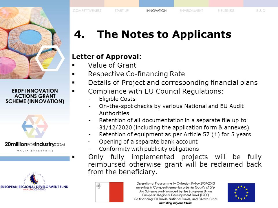4.The Notes to Applicants Letter of Approval:  Value of Grant  Respective Co-financing Rate  Details of Project and corresponding financial plans  Compliance with EU Council Regulations: -Eligible Costs -On-the-spot checks by various National and EU Audit Authorities -Retention of all documentation in a separate file up to 31/12/2020 (including the application form & annexes) -Retention of equipment as per Article 57 (1) for 5 years -Opening of a separate bank account -Conformity with publicity obligations  Only fully implemented projects will be fully reimbursed otherwise grant will be reclaimed back from the beneficiary.