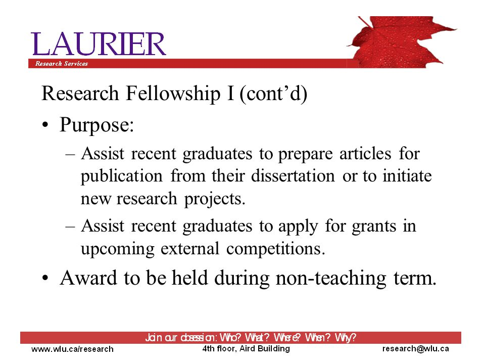 Research Fellowship I (cont'd) Purpose: –Assist recent graduates to prepare articles for publication from their dissertation or to initiate new research projects.