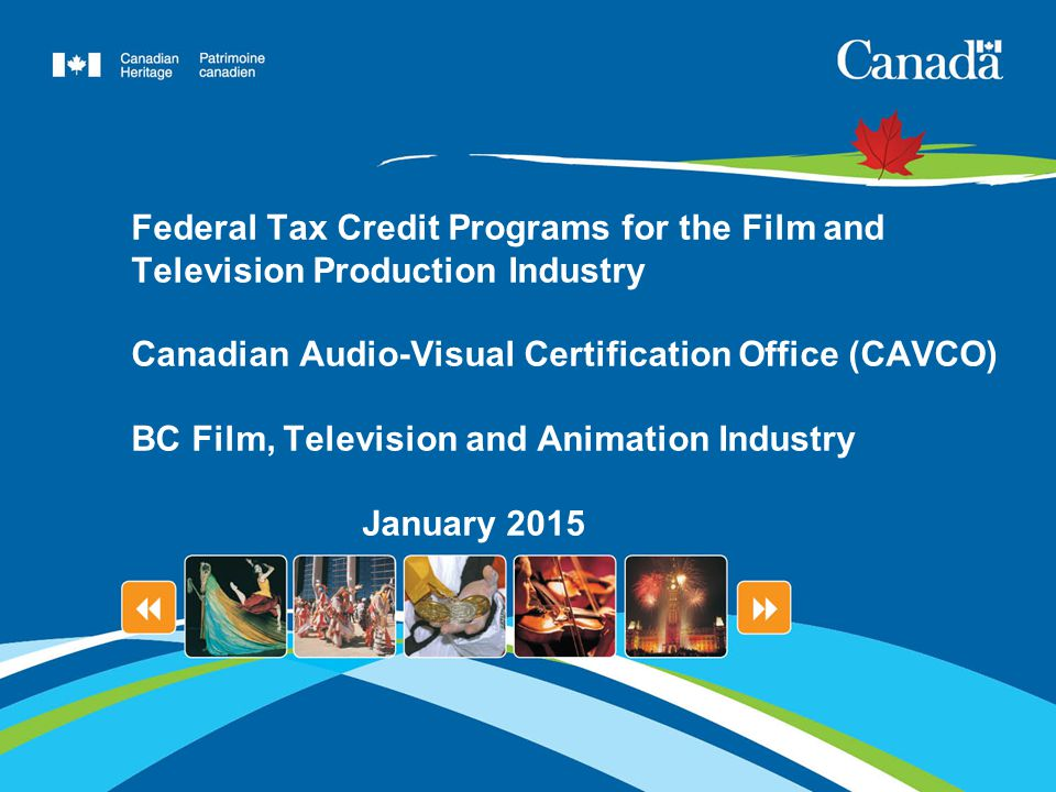 Federal Tax Credit Programs for the Film and Television Production Industry Canadian Audio-Visual Certification Office (CAVCO) BC Film, Television and Animation Industry January 2015