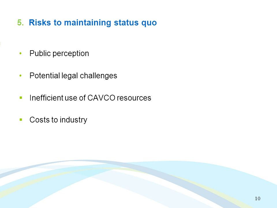 10 5. Risks to maintaining status quo Public perception Potential legal challenges  Inefficient use of CAVCO resources  Costs to industry