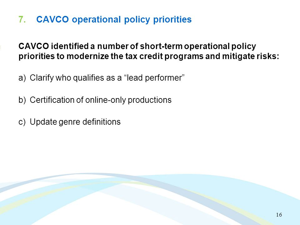 7. CAVCO operational policy priorities CAVCO identified a number of short-term operational policy priorities to modernize the tax credit programs and