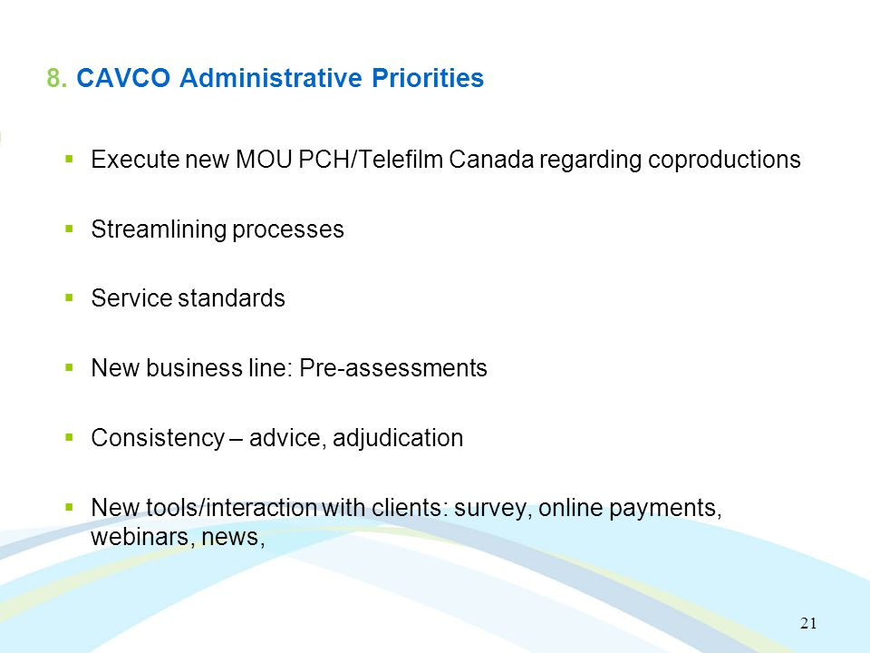 21 8. CAVCO Administrative Priorities  Execute new MOU PCH/Telefilm Canada regarding coproductions  Streamlining processes  Service standards  New