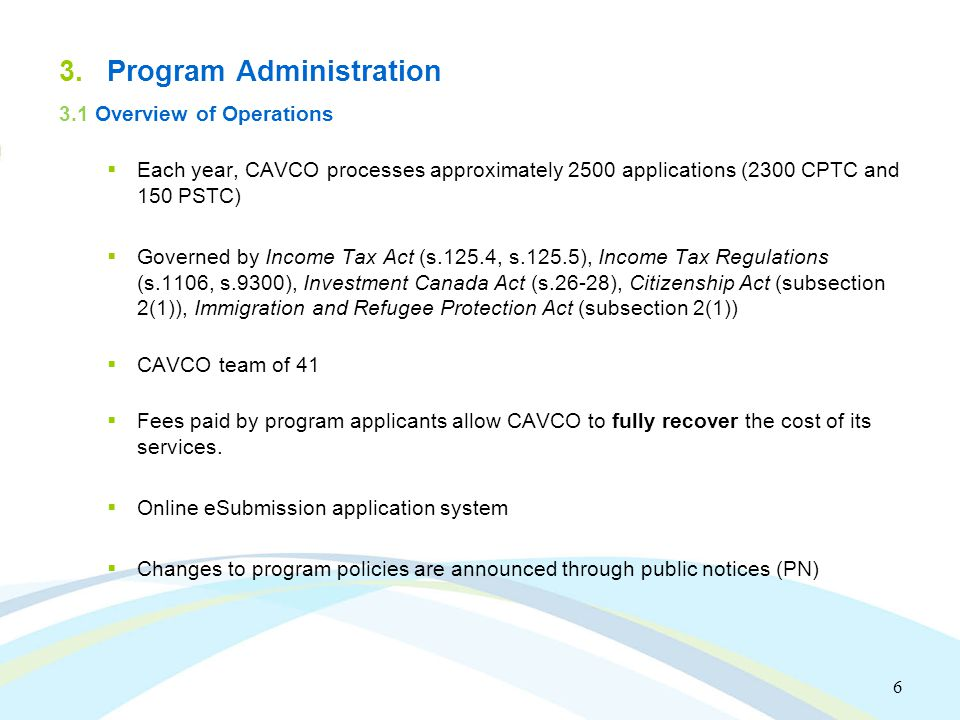 6 3.Program Administration 3.1 Overview of Operations  Each year, CAVCO processes approximately 2500 applications (2300 CPTC and 150 PSTC)  Governed by Income Tax Act (s.125.4, s.125.5), Income Tax Regulations (s.1106, s.9300), Investment Canada Act (s.26-28), Citizenship Act (subsection 2(1)), Immigration and Refugee Protection Act (subsection 2(1))  CAVCO team of 41  Fees paid by program applicants allow CAVCO to fully recover the cost of its services.