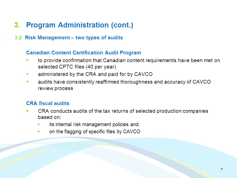7 3.Program Administration (cont.) 3.2 Risk Management – two types of audits Canadian Content Certification Audit Program  to provide confirmation that Canadian content requirements have been met on selected CPTC files (40 per year)  administered by the CRA and paid for by CAVCO  audits have consistently reaffirmed thoroughness and accuracy of CAVCO review process CRA fiscal audits  CRA conducts audits of the tax returns of selected production companies based on:  its internal risk management policies and,  on the flagging of specific files by CAVCO