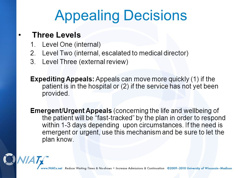 Appealing Decisions Three Levels 1.Level One (internal) 2.Level Two (internal, escalated to medical director) 3.Level Three (external review) Expediting Appeals: Appeals can move more quickly (1) if the patient is in the hospital or (2) if the service has not yet been provided.