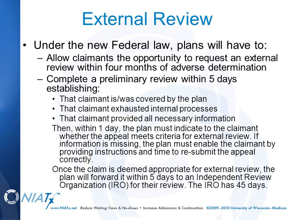 External Review Under the new Federal law, plans will have to: –Allow claimants the opportunity to request an external review within four months of adverse determination –Complete a preliminary review within 5 days establishing: That claimant is/was covered by the plan That claimant exhausted internal processes That claimant provided all necessary information Then, within 1 day, the plan must indicate to the claimant whether the appeal meets criteria for external review.
