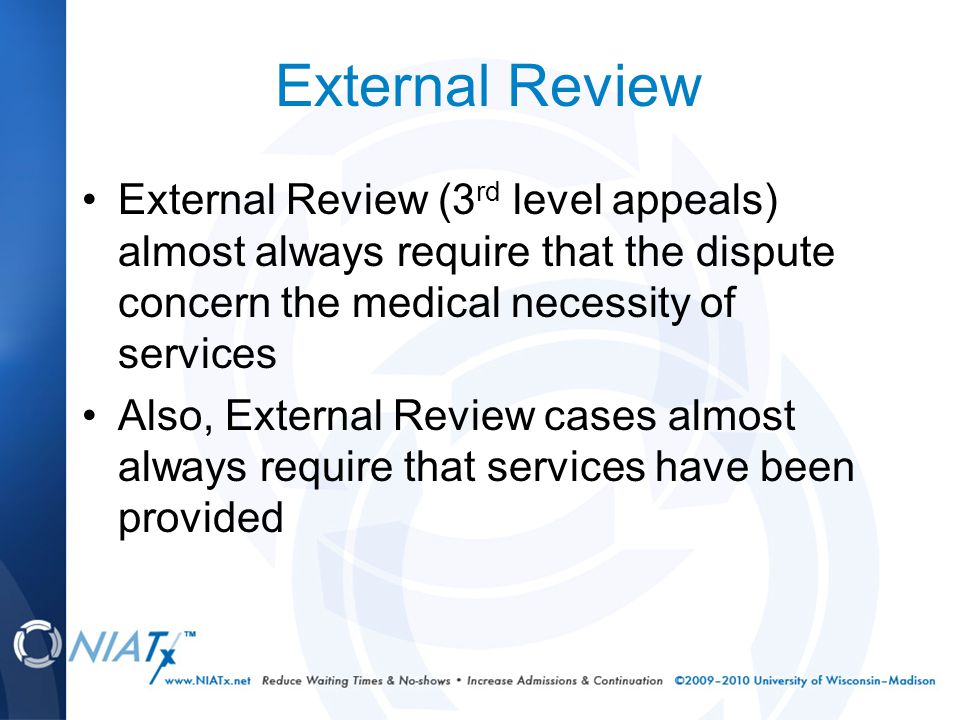 External Review External Review (3 rd level appeals) almost always require that the dispute concern the medical necessity of services Also, External Review cases almost always require that services have been provided