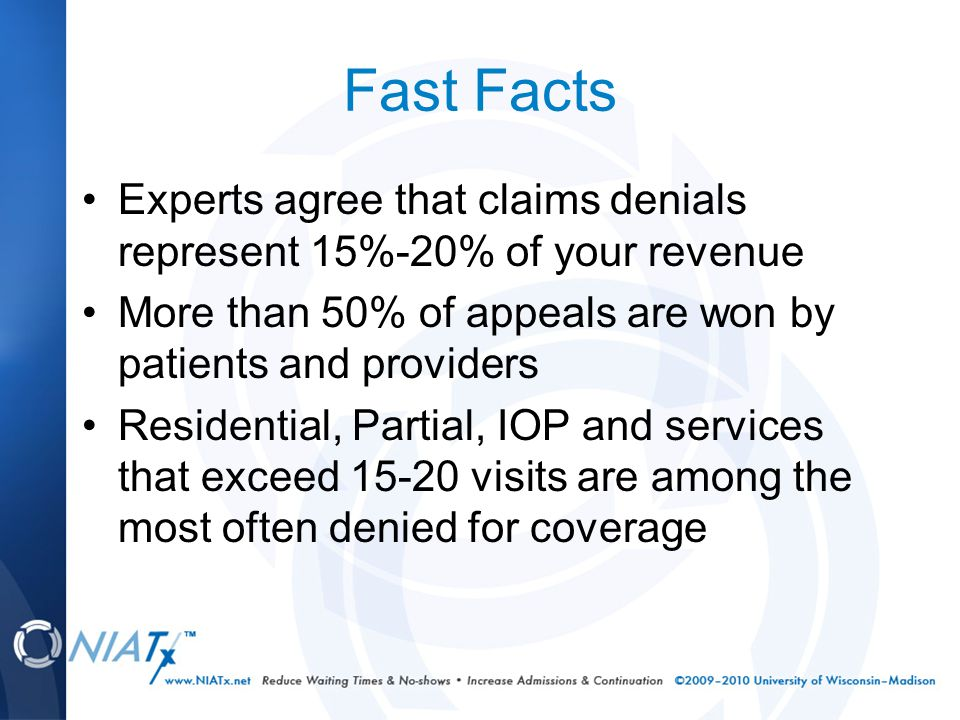 Fast Facts Experts agree that claims denials represent 15%-20% of your revenue More than 50% of appeals are won by patients and providers Residential, Partial, IOP and services that exceed 15-20 visits are among the most often denied for coverage