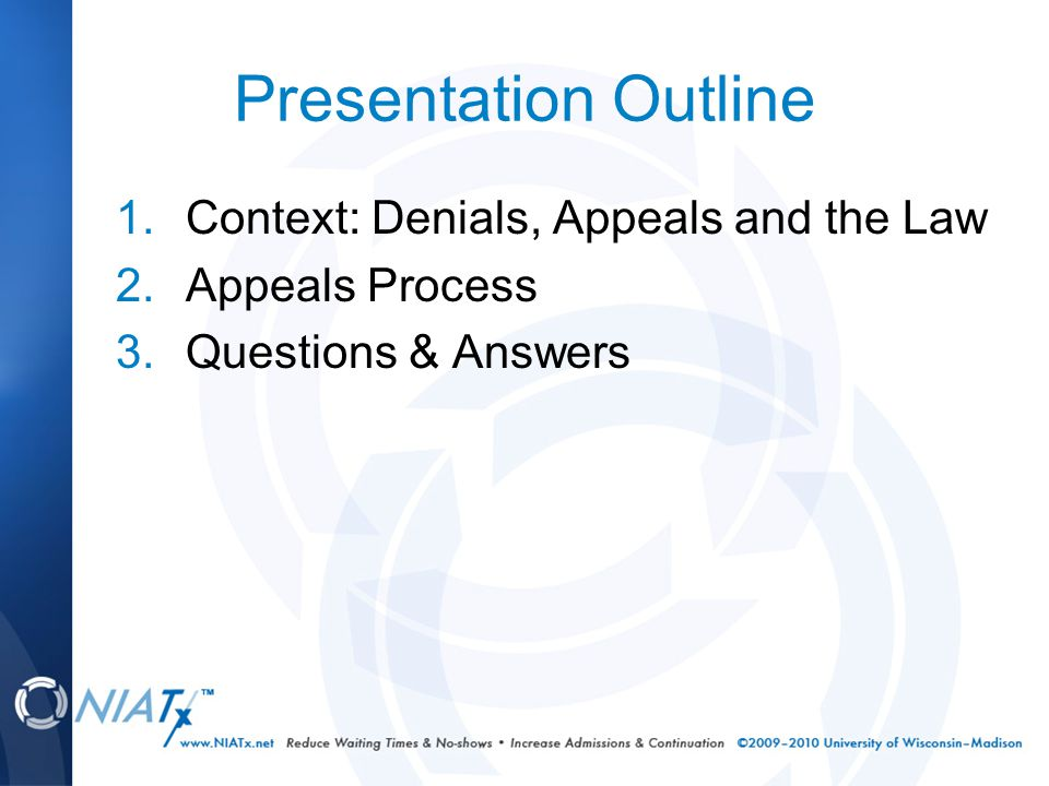 Presentation Outline 1.Context: Denials, Appeals and the Law 2.Appeals Process 3.Questions & Answers