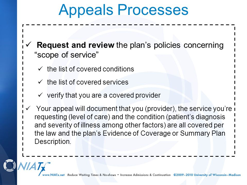 Appeals Processes Request and review the plan's policies concerning scope of service the list of covered conditions the list of covered services verify that you are a covered provider Your appeal will document that you (provider), the service you're requesting (level of care) and the condition (patient's diagnosis and severity of illness among other factors) are all covered per the law and the plan's Evidence of Coverage or Summary Plan Description.