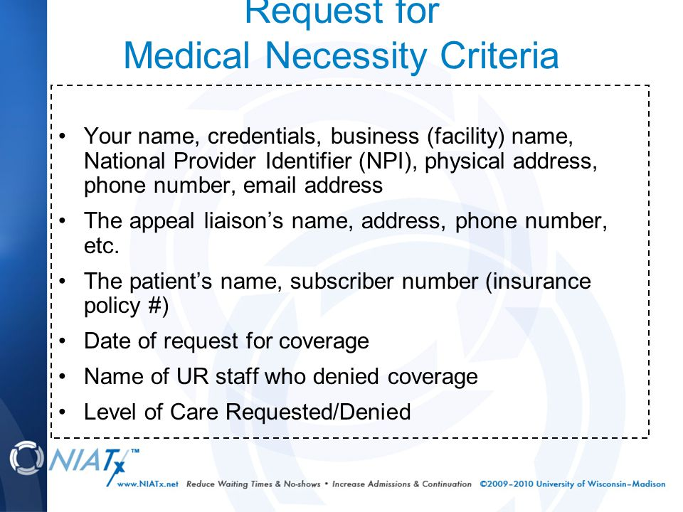 Request for Medical Necessity Criteria Your name, credentials, business (facility) name, National Provider Identifier (NPI), physical address, phone number, email address The appeal liaison's name, address, phone number, etc.
