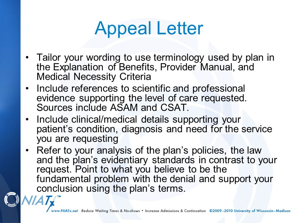 Appeal Letter Tailor your wording to use terminology used by plan in the Explanation of Benefits, Provider Manual, and Medical Necessity Criteria Include references to scientific and professional evidence supporting the level of care requested.