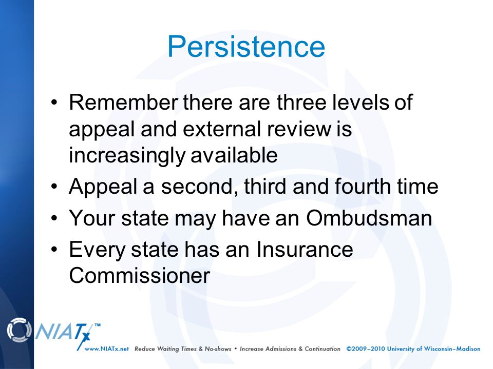 Persistence Remember there are three levels of appeal and external review is increasingly available Appeal a second, third and fourth time Your state may have an Ombudsman Every state has an Insurance Commissioner
