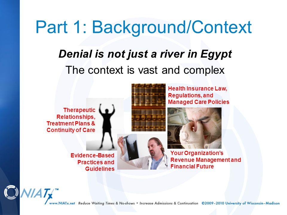 Part 1: Background/Context Denial is not just a river in Egypt The context is vast and complex Therapeutic Relationships, Treatment Plans & Continuity of Care Health Insurance Law, Regulations, and Managed Care Policies Your Organization's Revenue Management and Financial Future Evidence-Based Practices and Guidelines