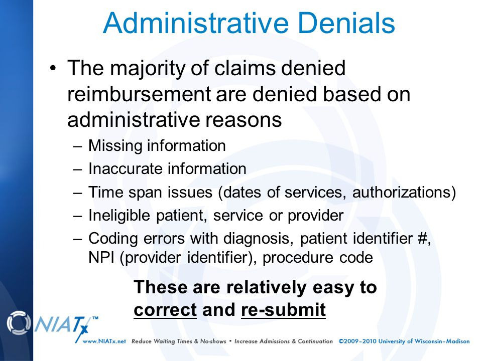 Administrative Denials The majority of claims denied reimbursement are denied based on administrative reasons –Missing information –Inaccurate information –Time span issues (dates of services, authorizations) –Ineligible patient, service or provider –Coding errors with diagnosis, patient identifier #, NPI (provider identifier), procedure code These are relatively easy to correct and re-submit