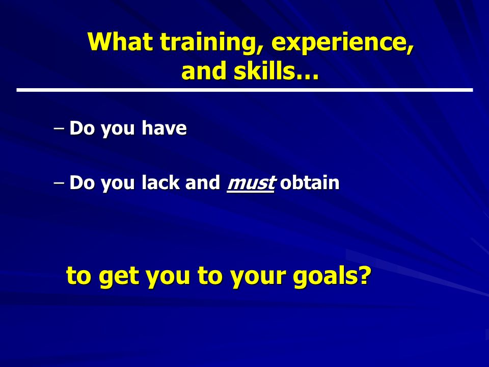 What training, experience, and skills… –Do you have –Do you lack and must obtain to get you to your goals