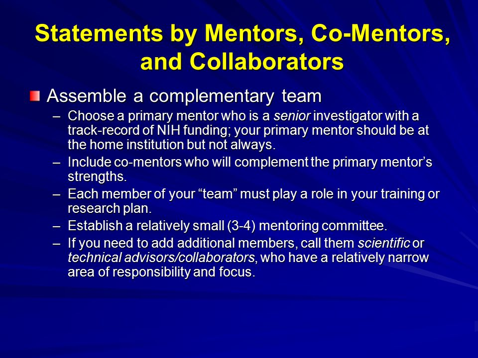 Statements by Mentors, Co-Mentors, and Collaborators Assemble a complementary team –Choose a primary mentor who is a senior investigator with a track-record of NIH funding; your primary mentor should be at the home institution but not always.
