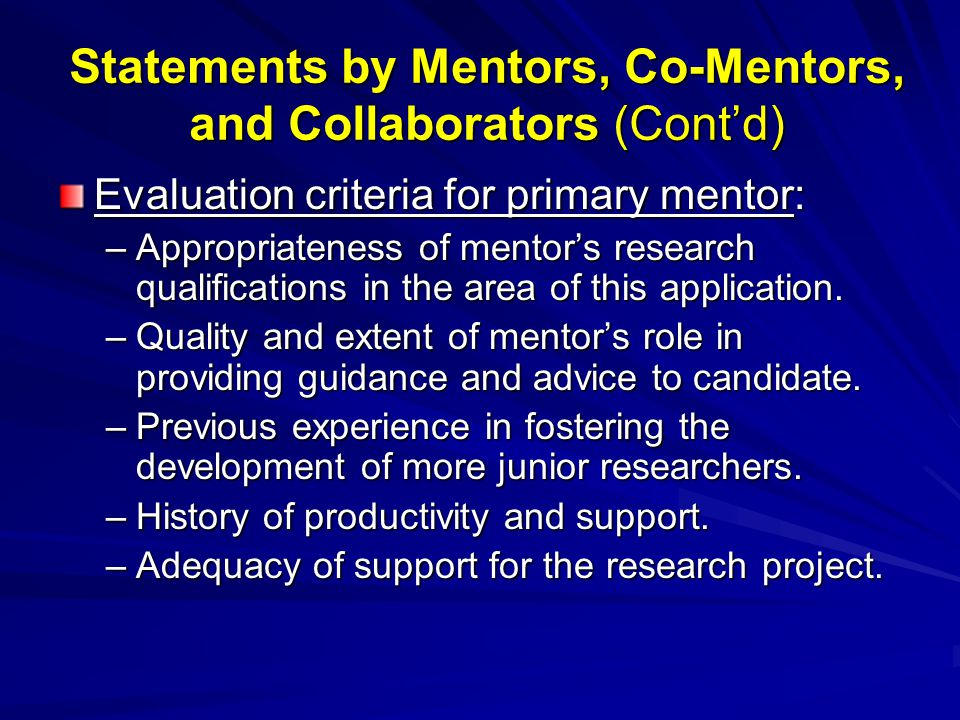 Statements by Mentors, Co-Mentors, and Collaborators (Cont'd) Evaluation criteria for primary mentor: –Appropriateness of mentor's research qualifications in the area of this application.