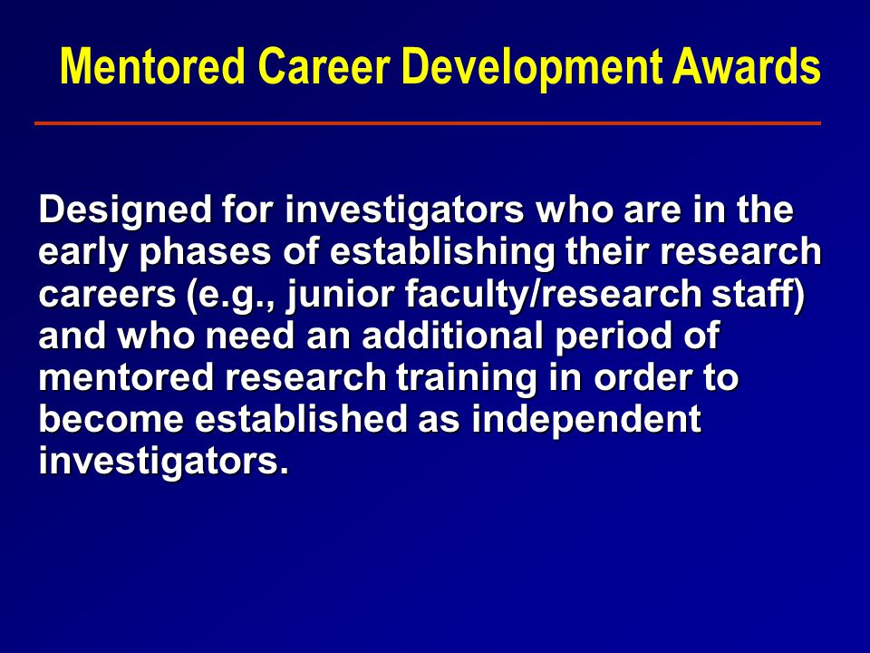 Mentored Career Development Awards Designed for investigators who are in the early phases of establishing their research careers (e.g., junior faculty/research staff) and who need an additional period of mentored research training in order to become established as independent investigators.