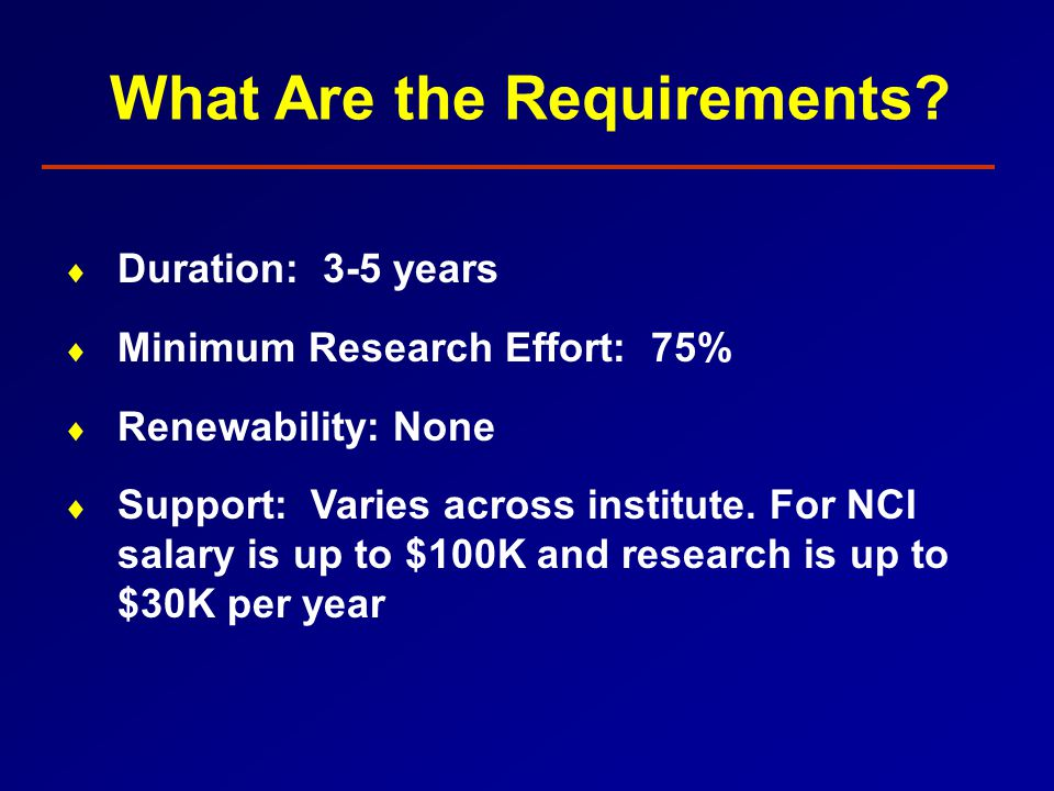  Duration: 3-5 years  Minimum Research Effort: 75%  Renewability: None  Support: Varies across institute.