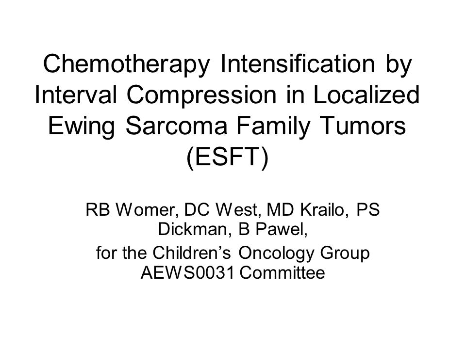 Chemotherapy Intensification by Interval Compression in Localized Ewing Sarcoma Family Tumors (ESFT) RB Womer, DC West, MD Krailo, PS Dickman, B Pawel, for the Children's Oncology Group AEWS0031 Committee