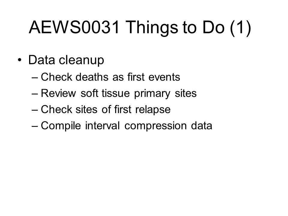 AEWS0031 Things to Do (1) Data cleanup –Check deaths as first events –Review soft tissue primary sites –Check sites of first relapse –Compile interval compression data