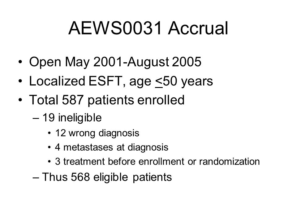 AEWS0031 Accrual Open May 2001-August 2005 Localized ESFT, age <50 years Total 587 patients enrolled –19 ineligible 12 wrong diagnosis 4 metastases at diagnosis 3 treatment before enrollment or randomization –Thus 568 eligible patients