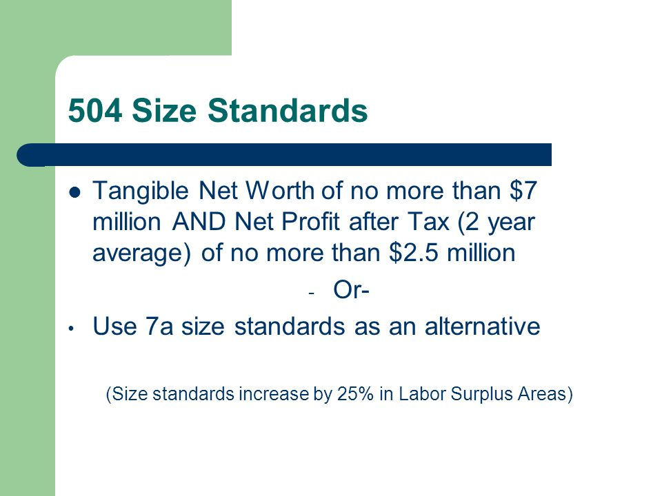 504 Size Standards Tangible Net Worth of no more than $7 million AND Net Profit after Tax (2 year average) of no more than $2.5 million - Or- Use 7a size standards as an alternative (Size standards increase by 25% in Labor Surplus Areas)