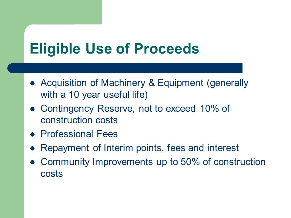 Eligible Use of Proceeds Acquisition of Machinery & Equipment (generally with a 10 year useful life) Contingency Reserve, not to exceed 10% of construction costs Professional Fees Repayment of Interim points, fees and interest Community Improvements up to 50% of construction costs