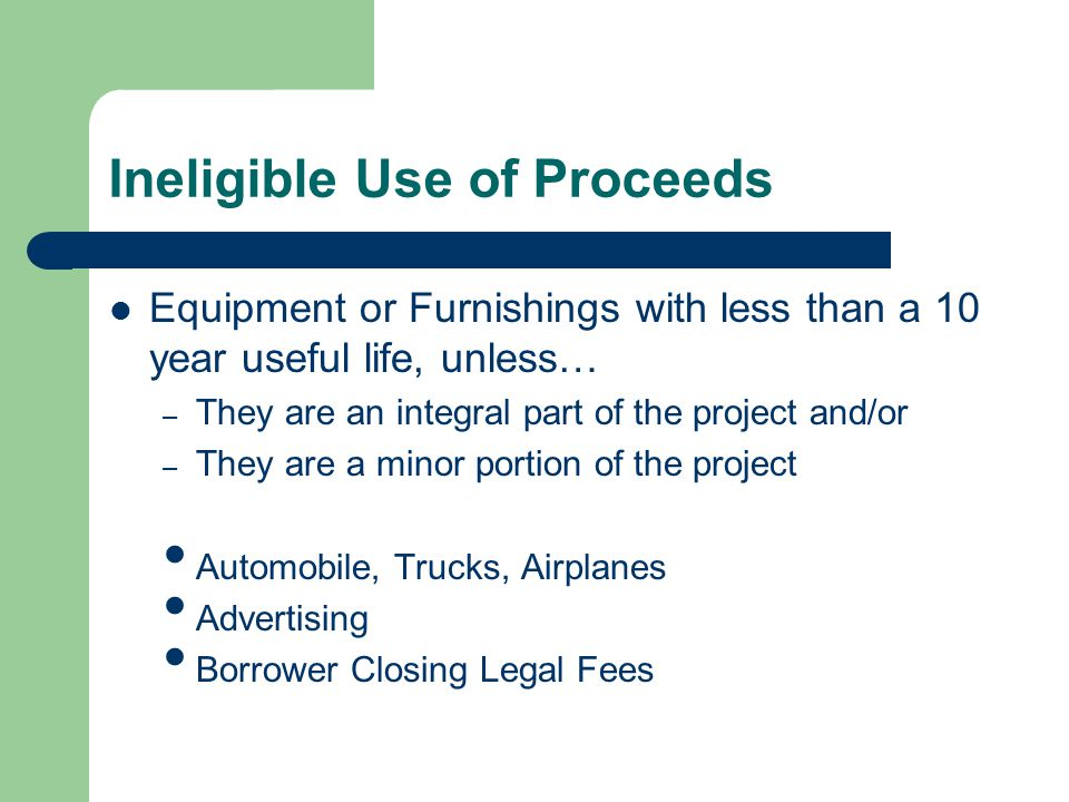 Ineligible Use of Proceeds Equipment or Furnishings with less than a 10 year useful life, unless… – They are an integral part of the project and/or – They are a minor portion of the project Automobile, Trucks, Airplanes Advertising Borrower Closing Legal Fees