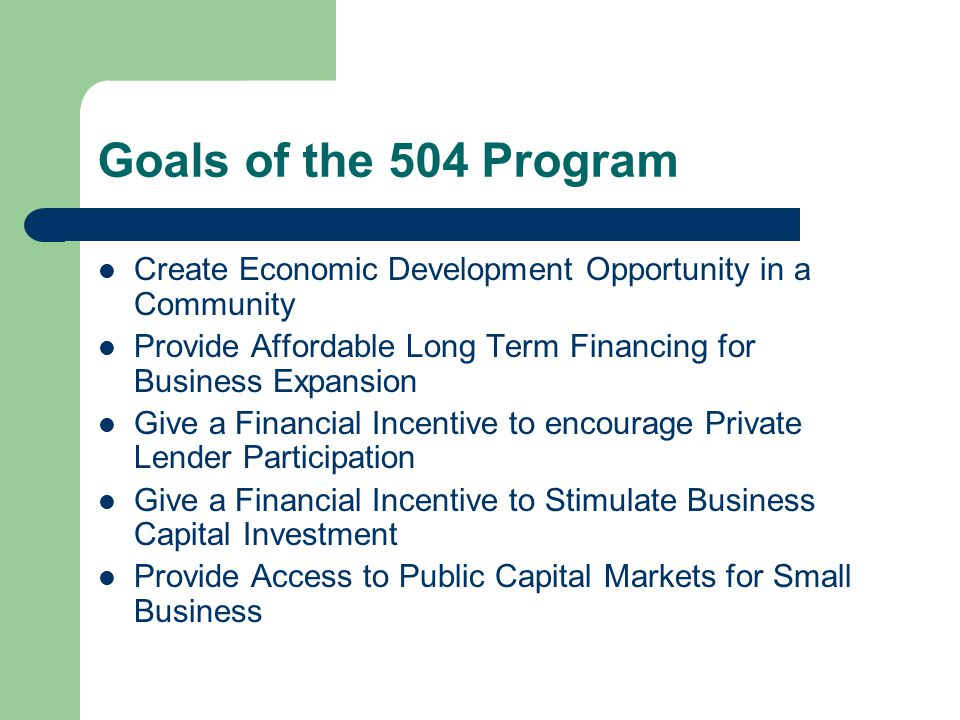 Goals of the 504 Program Create Economic Development Opportunity in a Community Provide Affordable Long Term Financing for Business Expansion Give a Financial Incentive to encourage Private Lender Participation Give a Financial Incentive to Stimulate Business Capital Investment Provide Access to Public Capital Markets for Small Business